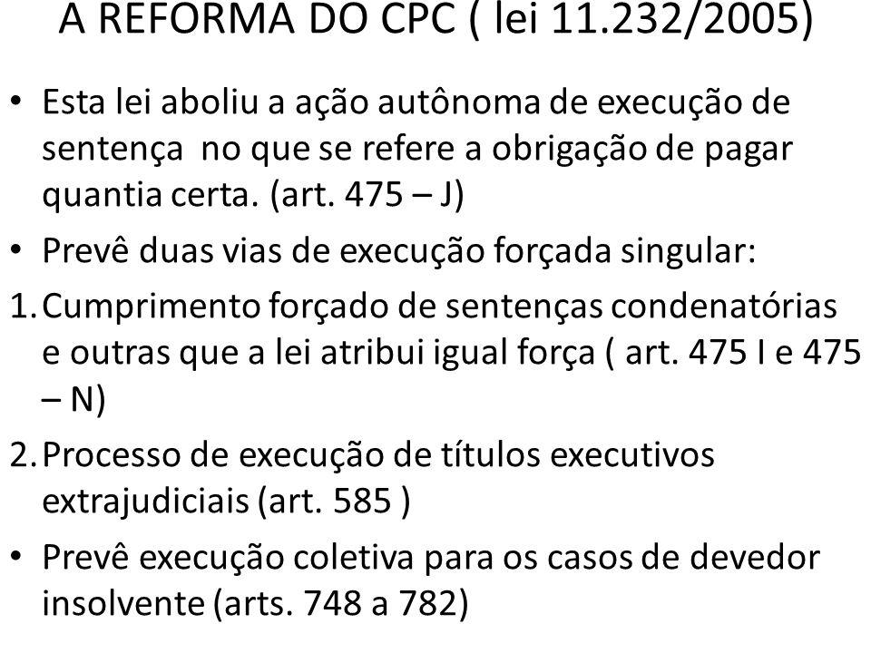 A REFORMA DO CPC ( lei 11.232/2005) Esta lei aboliu a ação autônoma de execução de sentença no que se refere a obrigação de pagar quantia certa. (art.