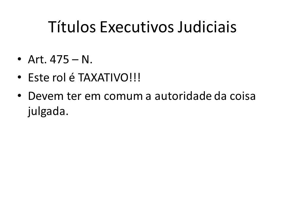 Títulos Executivos Judiciais Art. 475 – N. Este rol é TAXATIVO!!! Devem ter em comum a autoridade da coisa julgada.