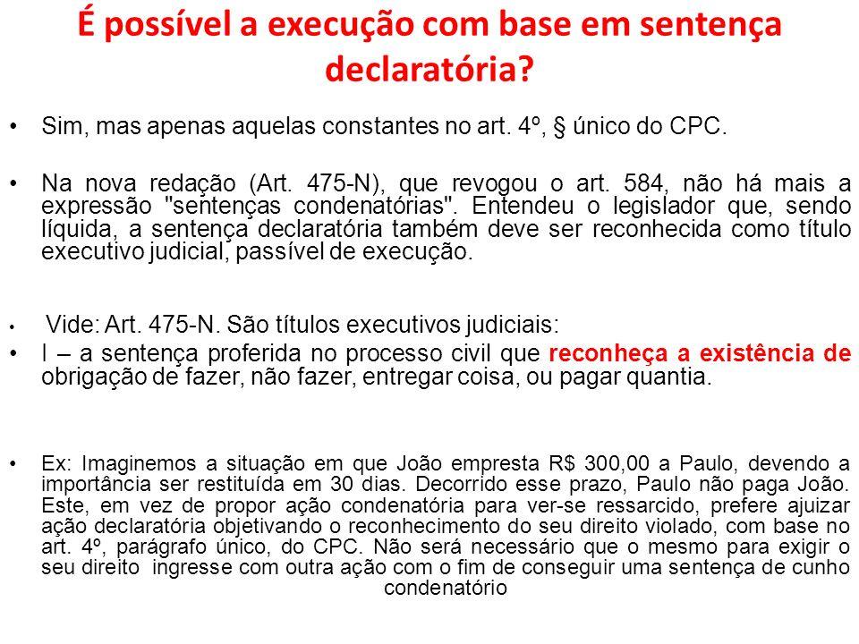 É possível a execução com base em sentença declaratória? Sim, mas apenas aquelas constantes no art. 4º, § único do CPC. Na nova redação (Art. 475-N),