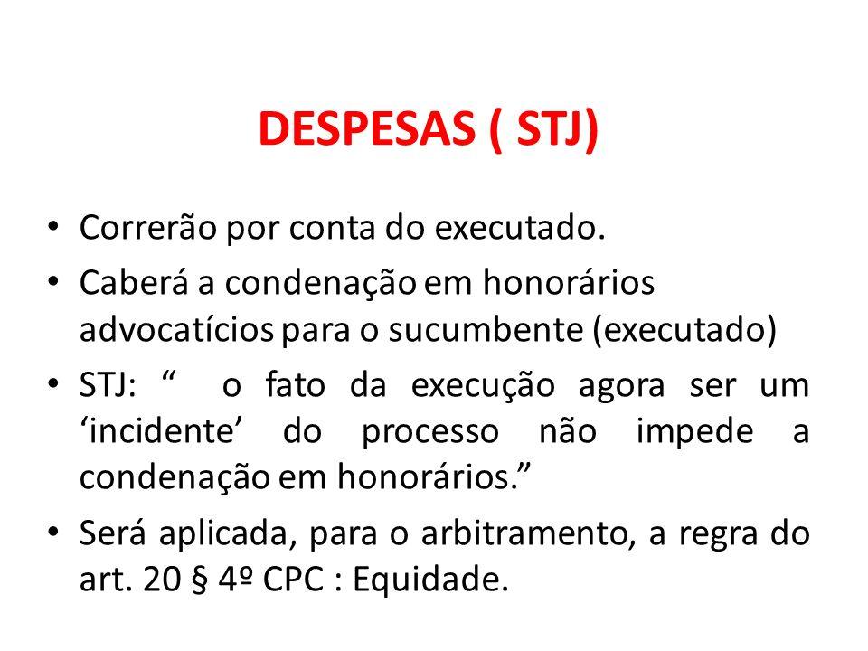 DESPESAS ( STJ) Correrão por conta do executado. Caberá a condenação em honorários advocatícios para o sucumbente (executado) STJ: o fato da execução
