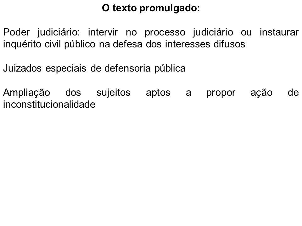 O texto promulgado: Poder judiciário: intervir no processo judiciário ou instaurar inquérito civil público na defesa dos interesses difusos Juizados especiais de defensoria pública Ampliação dos sujeitos aptos a propor ação de inconstitucionalidade