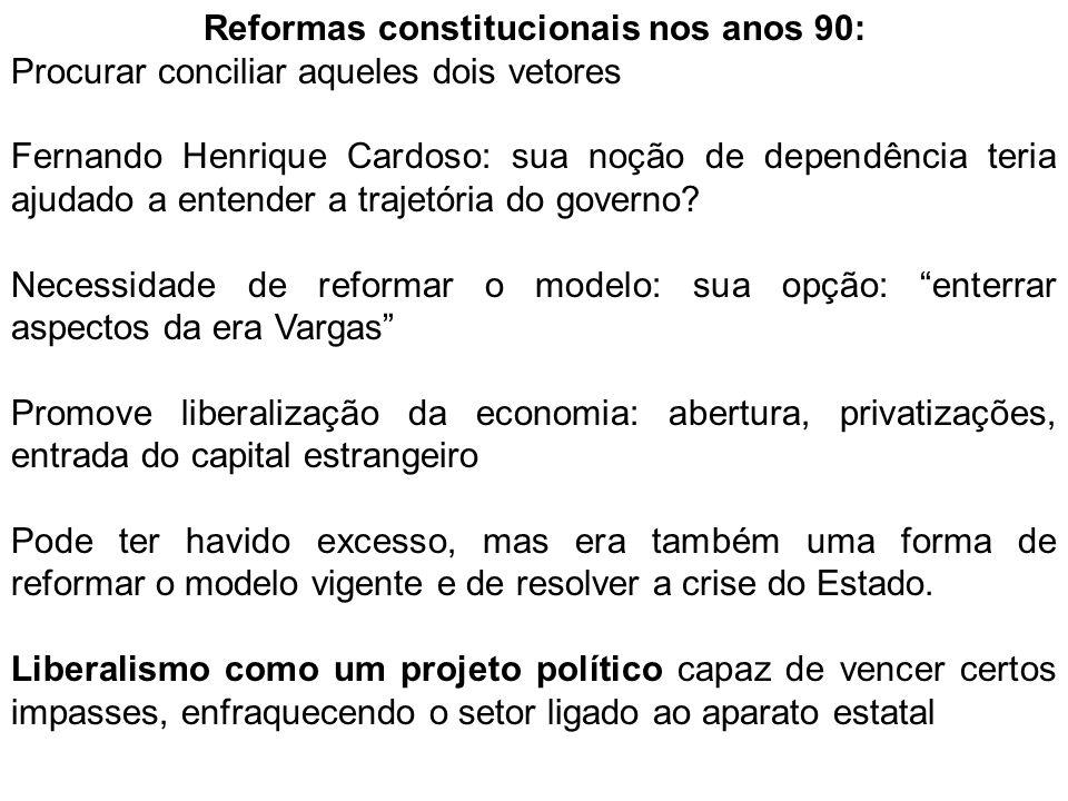 Reformas constitucionais nos anos 90: Procurar conciliar aqueles dois vetores Fernando Henrique Cardoso: sua noção de dependência teria ajudado a entender a trajetória do governo.