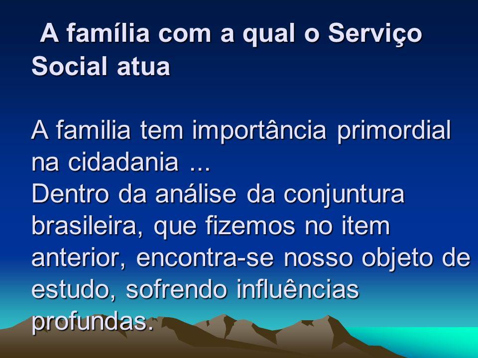 A família com a qual o Serviço Social atua A familia tem importância primordial na cidadania... Dentro da análise da conjuntura brasileira, que fizemo