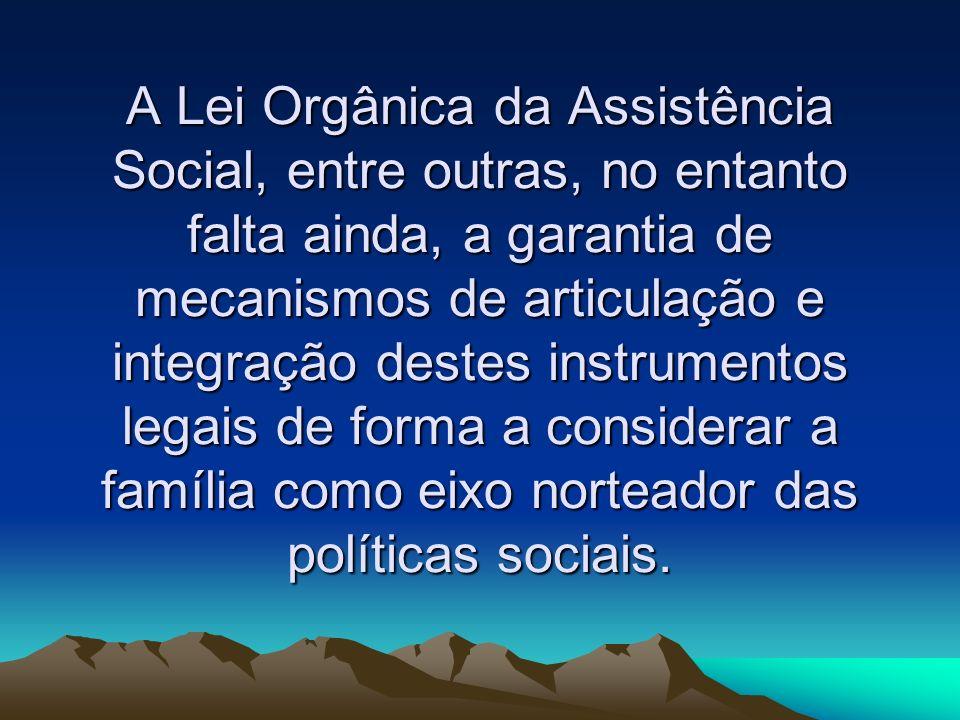 A Lei Orgânica da Assistência Social, entre outras, no entanto falta ainda, a garantia de mecanismos de articulação e integração destes instrumentos l