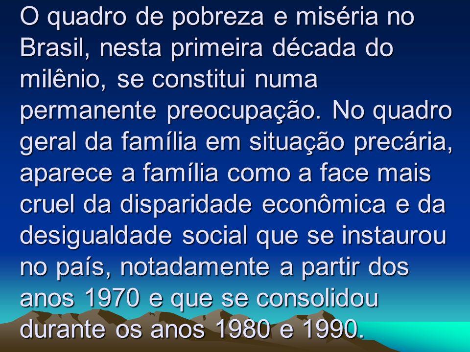 O quadro de pobreza e miséria no Brasil, nesta primeira década do milênio, se constitui numa permanente preocupação. No quadro geral da família em sit