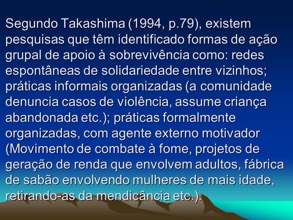 Segundo Takashima (1994, p.79), existem pesquisas que têm identificado formas de ação grupal de apoio à sobrevivência como: redes espontâneas de solid