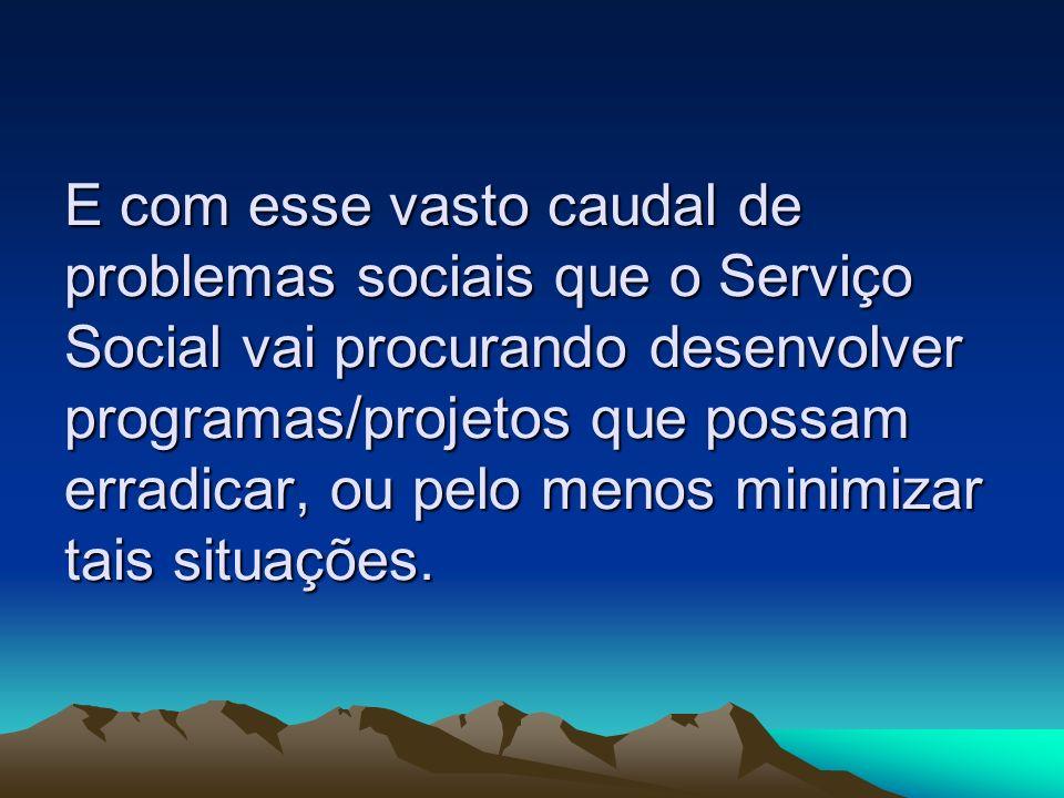 E com esse vasto caudal de problemas sociais que o Serviço Social vai procurando desenvolver programas/projetos que possam erradicar, ou pelo menos mi