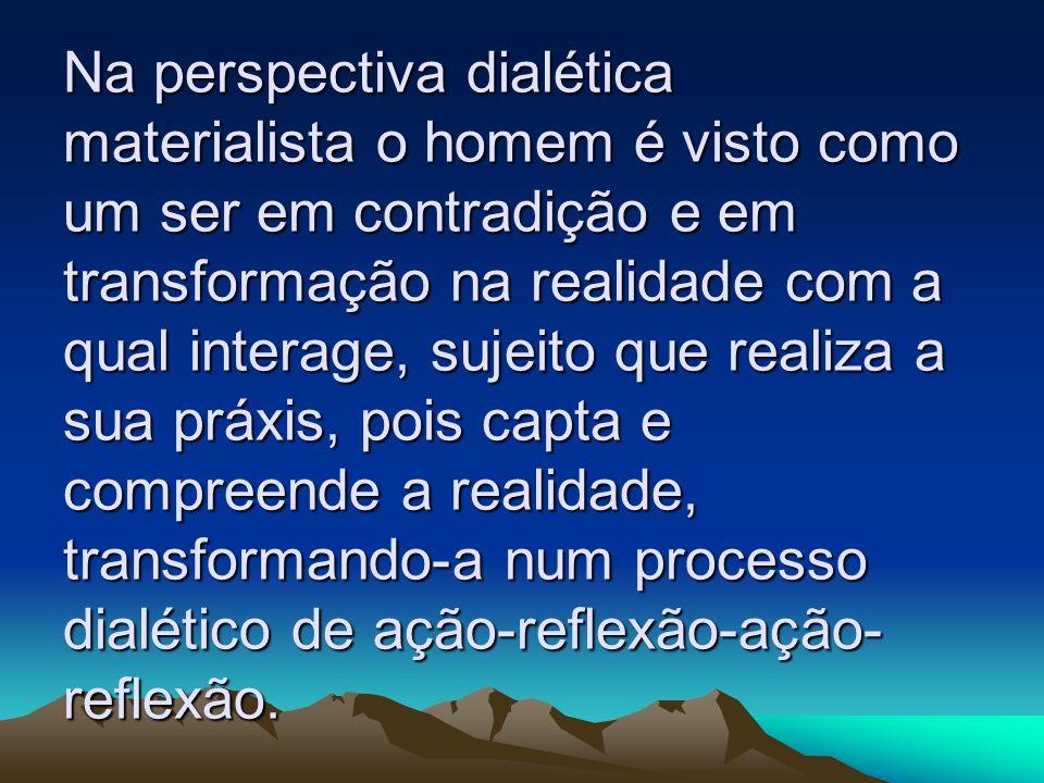 Na perspectiva dialética materialista o homem é visto como um ser em contradição e em transformação na realidade com a qual interage, sujeito que real