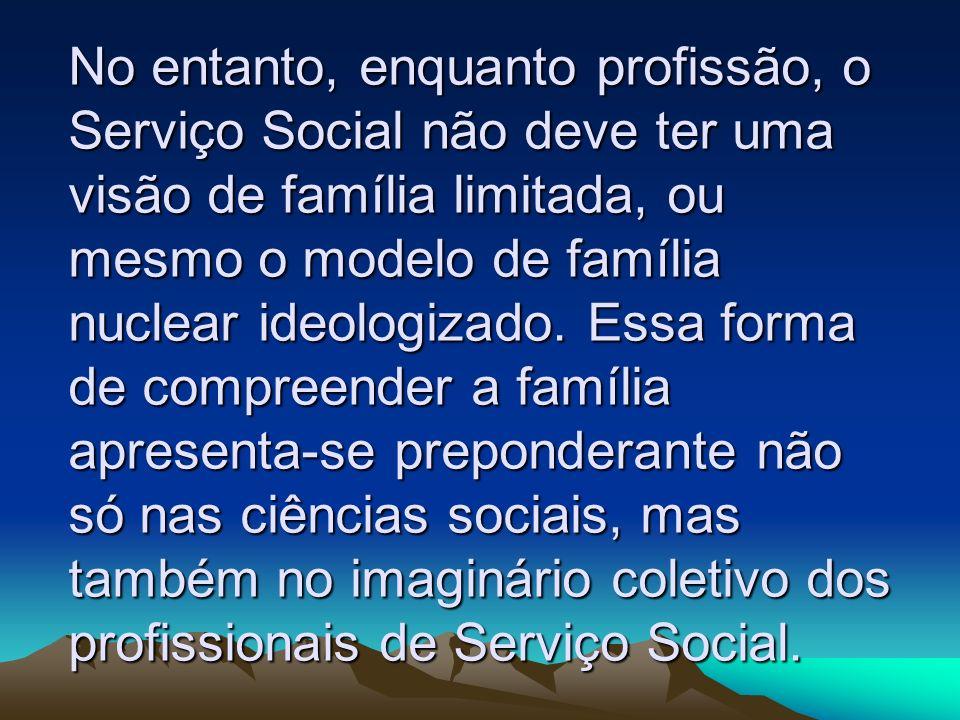 No entanto, enquanto profissão, o Serviço Social não deve ter uma visão de família limitada, ou mesmo o modelo de família nuclear ideologizado. Essa f
