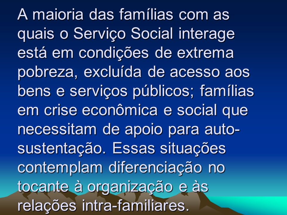 A maioria das famílias com as quais o Serviço Social interage está em condições de extrema pobreza, excluída de acesso aos bens e serviços públicos; f