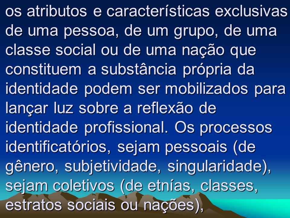 os atributos e características exclusivas de uma pessoa, de um grupo, de uma classe social ou de uma nação que constituem a substância própria da iden