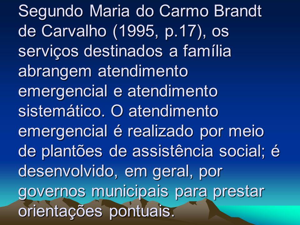 Segundo Maria do Carmo Brandt de Carvalho (1995, p.17), os serviços destinados a família abrangem atendimento emergencial e atendimento sistemático. O