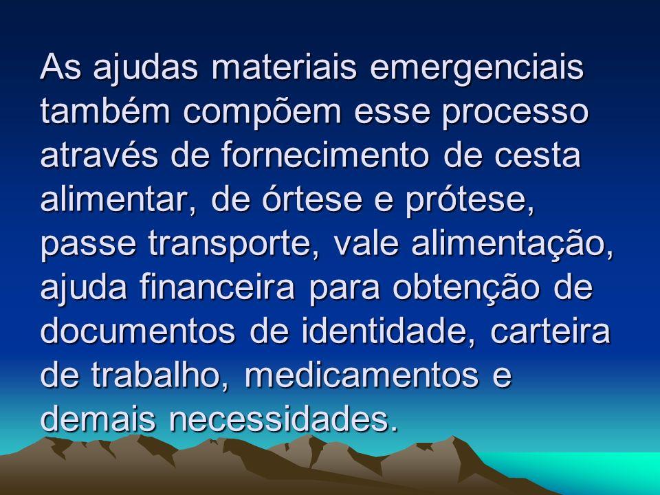 As ajudas materiais emergenciais também compõem esse processo através de fornecimento de cesta alimentar, de órtese e prótese, passe transporte, vale