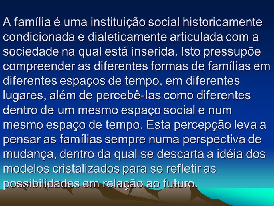 A família é uma instituição social historicamente condicionada e dialeticamente articulada com a sociedade na qual está inserida. Isto pressupõe compr