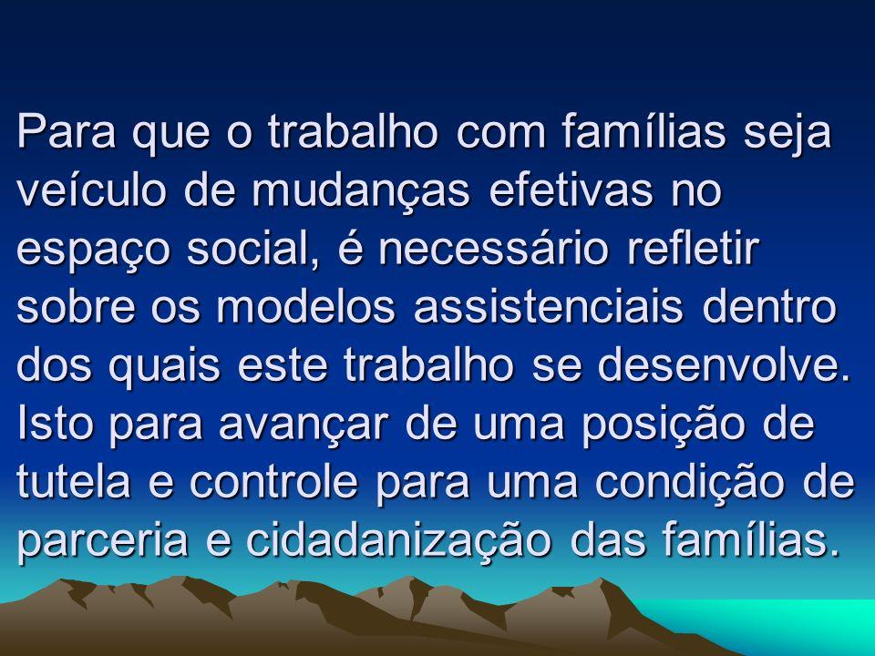 Para que o trabalho com famílias seja veículo de mudanças efetivas no espaço social, é necessário refletir sobre os modelos assistenciais dentro dos q