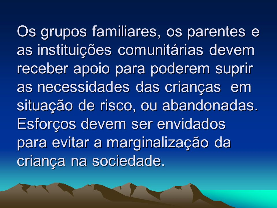 Os grupos familiares, os parentes e as instituições comunitárias devem receber apoio para poderem suprir as necessidades das crianças em situação de r