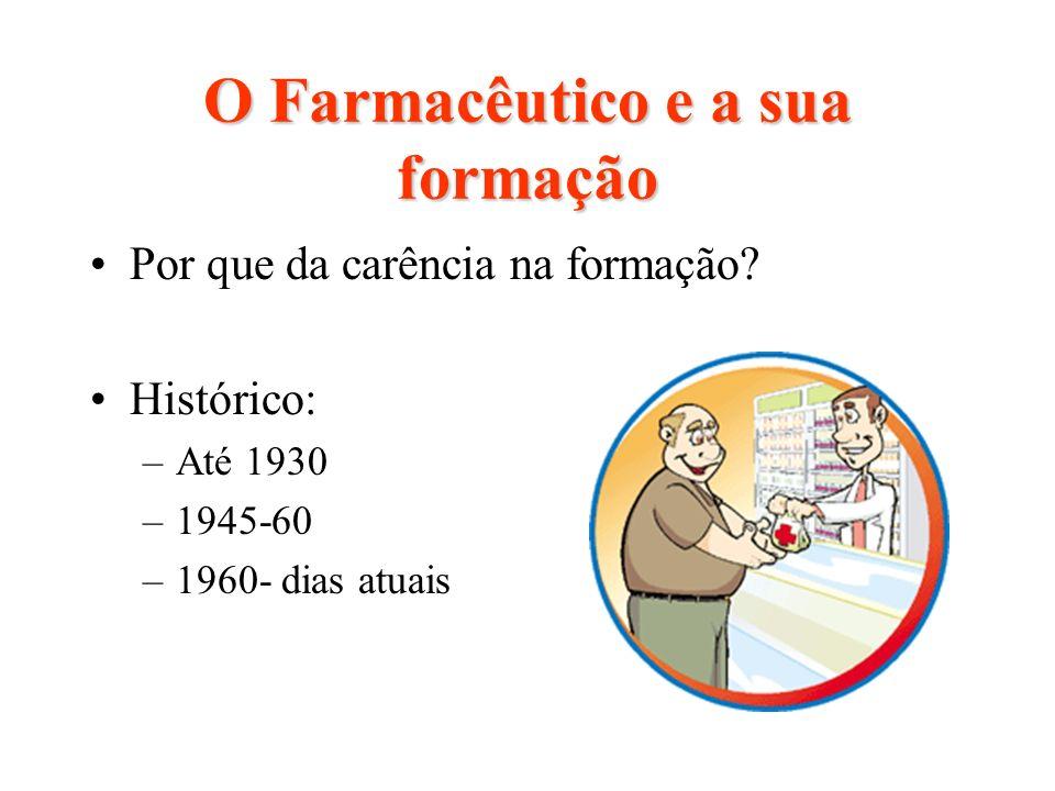 O Farmacêutico e a sua formação Por que da carência na formação? Histórico: –Até 1930 –1945-60 –1960- dias atuais