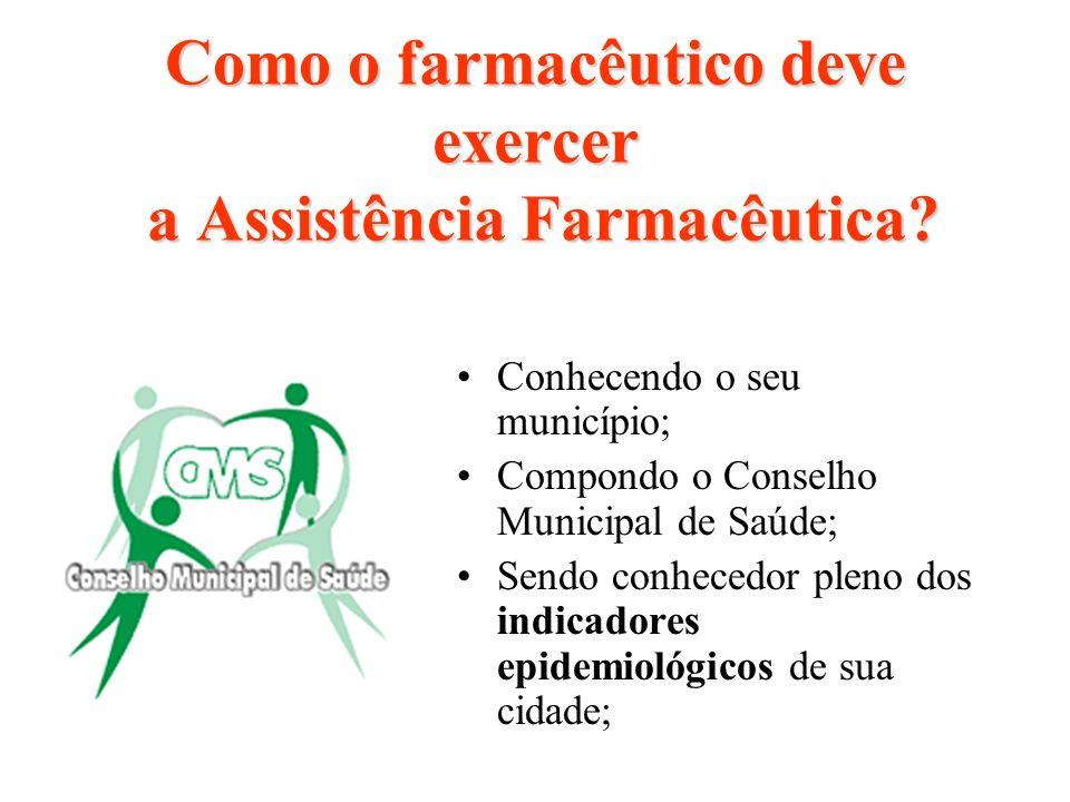 Como o farmacêutico deve exercer a Assistência Farmacêutica? Conhecendo o seu município; Compondo o Conselho Municipal de Saúde; Sendo conhecedor plen