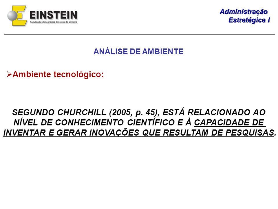 Administração Estratégica I Administração Estratégica I Ambiente tecnológico: SEGUNDO CHURCHILL (2005, p. 45), ESTÁ RELACIONADO AO NÍVEL DE CONHECIMEN