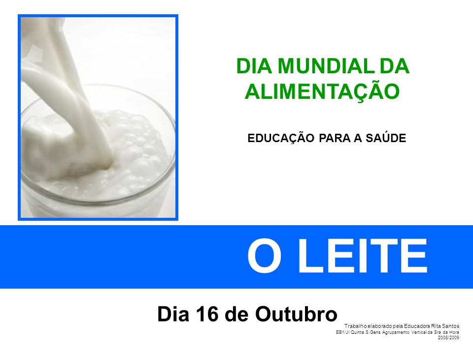 DIA MUNDIAL DA ALIMENTAÇÃO O LEITE Dia 16 de Outubro EDUCAÇÃO PARA A SAÚDE Trabalho elaborado pela Educadora Rita Santos EB1/JI Quinta S.Gens Agrupame