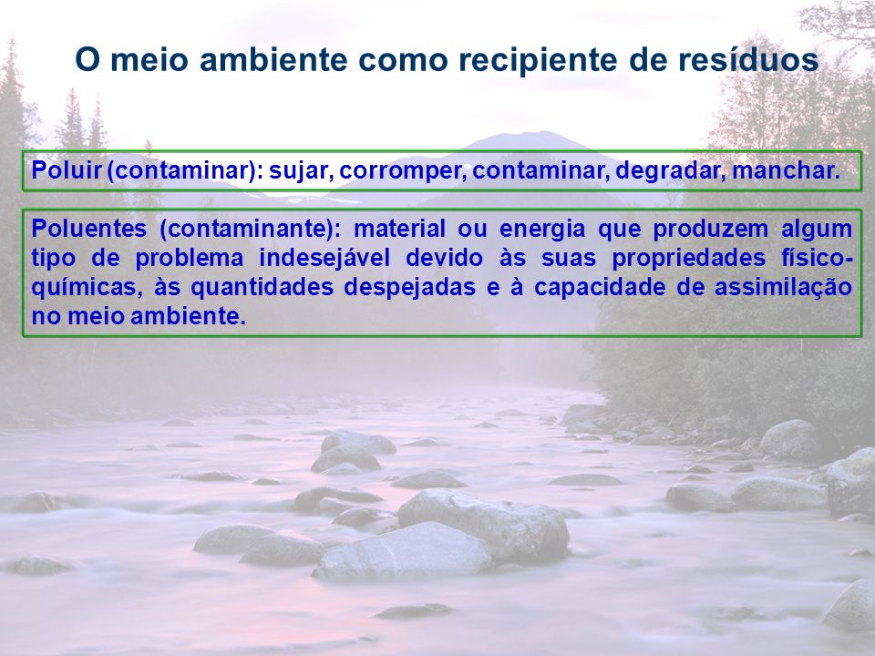 26 O meio ambiente como recipiente de resíduos Poluir (contaminar): sujar, corromper, contaminar, degradar, manchar. Poluentes (contaminante): materia
