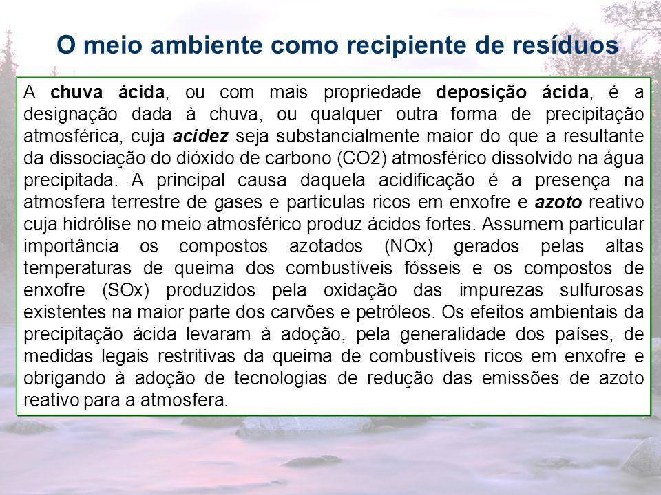 33 O meio ambiente como recipiente de resíduos A chuva ácida, ou com mais propriedade deposição ácida, é a designação dada à chuva, ou qualquer outra