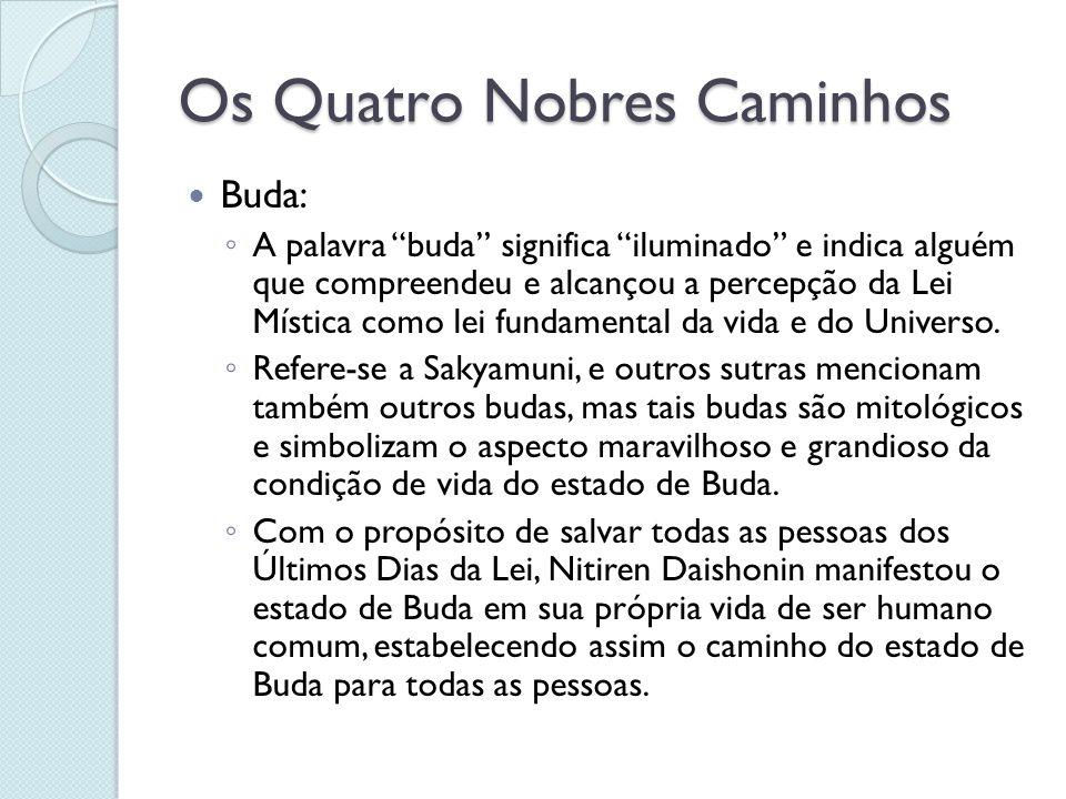 Os Quatro Nobres Caminhos Buda: A palavra buda significa iluminado e indica alguém que compreendeu e alcançou a percepção da Lei Mística como lei fund