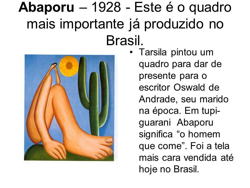 Abaporu – 1928 - Este é o quadro mais importante já produzido no Brasil. Tarsila pintou um quadro para dar de presente para o escritor Oswald de Andra