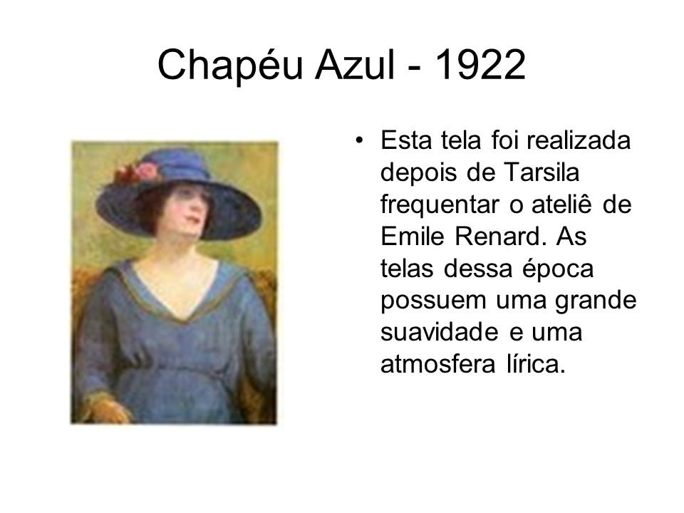 Chapéu Azul - 1922 Esta tela foi realizada depois de Tarsila frequentar o ateliê de Emile Renard. As telas dessa época possuem uma grande suavidade e