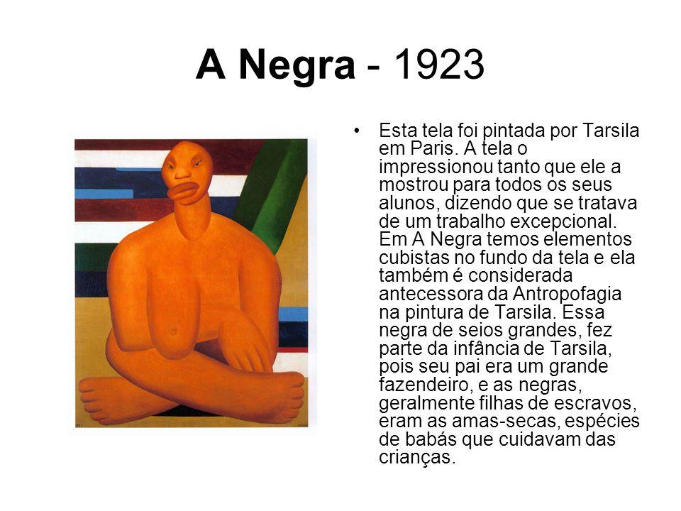 A Negra - 1923 Esta tela foi pintada por Tarsila em Paris. A tela o impressionou tanto que ele a mostrou para todos os seus alunos, dizendo que se tra