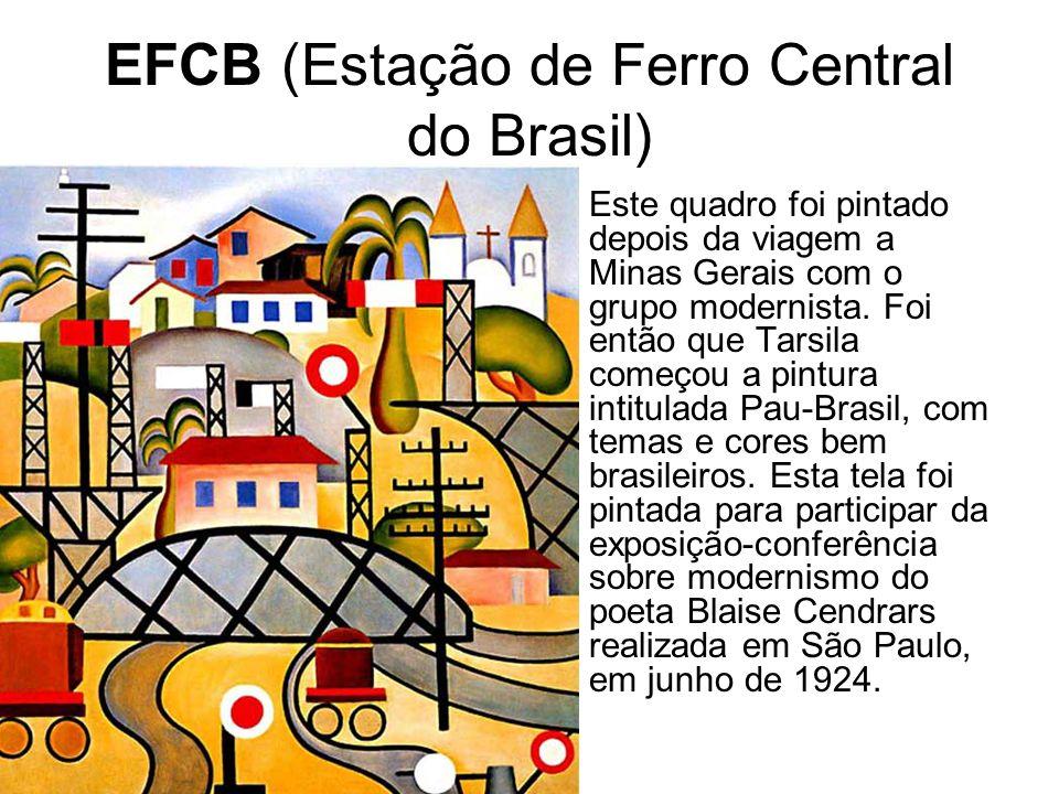 EFCB (Estação de Ferro Central do Brasil) Este quadro foi pintado depois da viagem a Minas Gerais com o grupo modernista. Foi então que Tarsila começo