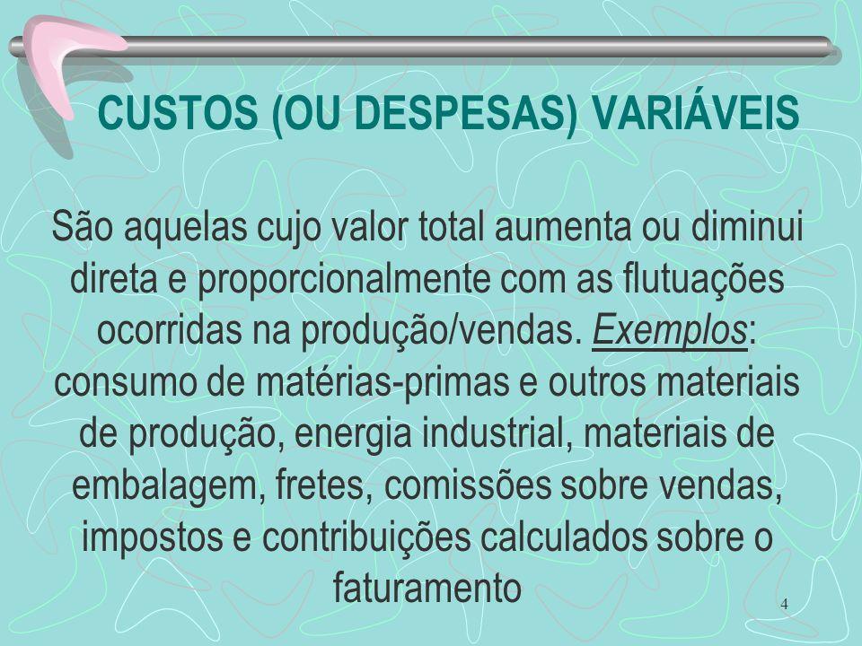 4 CUSTOS (OU DESPESAS) VARIÁVEIS São aquelas cujo valor total aumenta ou diminui direta e proporcionalmente com as flutuações ocorridas na produção/ve