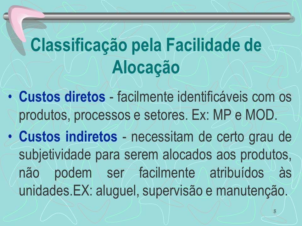 8 Classificação pela Facilidade de Alocação Custos diretos - facilmente identificáveis com os produtos, processos e setores. Ex: MP e MOD. Custos indi