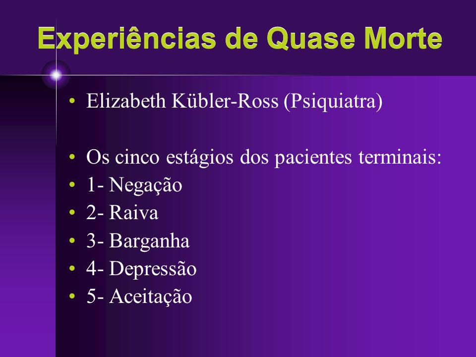 Experiências de Quase Morte Elizabeth Kübler-Ross (Psiquiatra) Os cinco estágios dos pacientes terminais: 1- Negação 2- Raiva 3- Barganha 4- Depressão