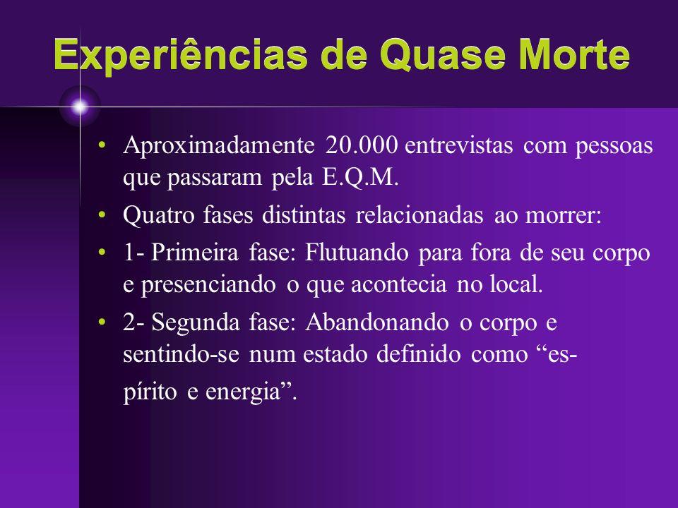 Experiências de Quase Morte Aproximadamente 20.000 entrevistas com pessoas que passaram pela E.Q.M. Quatro fases distintas relacionadas ao morrer: 1-