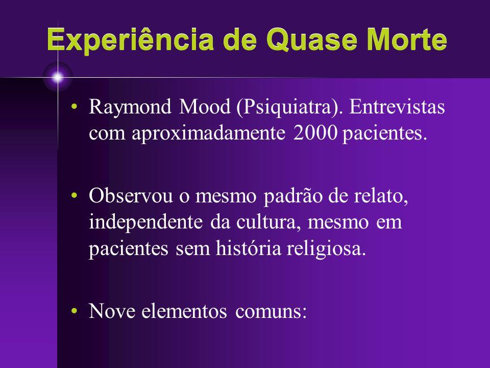 Experiência de Quase Morte Raymond Mood (Psiquiatra). Entrevistas com aproximadamente 2000 pacientes. Observou o mesmo padrão de relato, independente