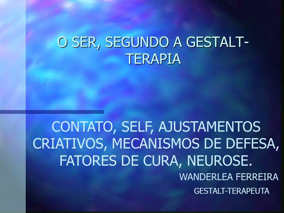 O SER, SEGUNDO A GESTALT- TERAPIA CONTATO, SELF, AJUSTAMENTOS CRIATIVOS, MECANISMOS DE DEFESA, FATORES DE CURA, NEUROSE. WANDERLEA FERREIRA GESTALT-TE