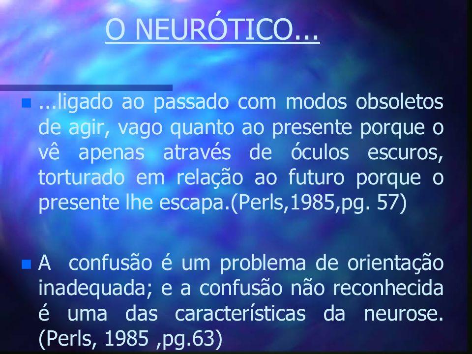 O NEURÓTICO... n n...ligado ao passado com modos obsoletos de agir, vago quanto ao presente porque o vê apenas através de óculos escuros, torturado em