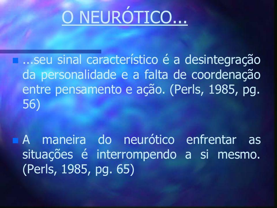 O NEURÓTICO... n n...seu sinal característico é a desintegração da personalidade e a falta de coordenação entre pensamento e ação. (Perls, 1985, pg. 5