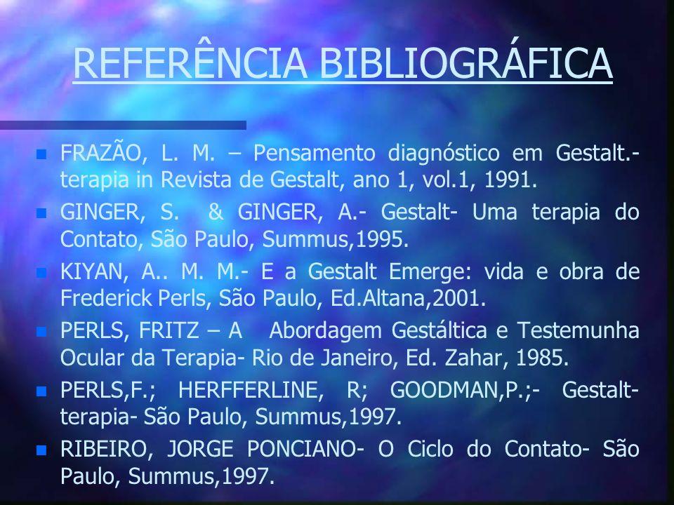 REFERÊNCIA BIBLIOGRÁFICA n n FRAZÃO, L. M. – Pensamento diagnóstico em Gestalt.- terapia in Revista de Gestalt, ano 1, vol.1, 1991. n n GINGER, S. & G