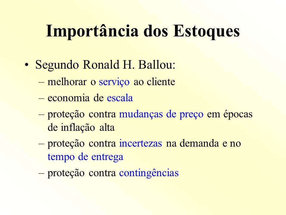 Importância dos Estoques Segundo Ronald H. Ballou: –melhorar o serviço ao cliente –economia de escala –proteção contra mudanças de preço em épocas de