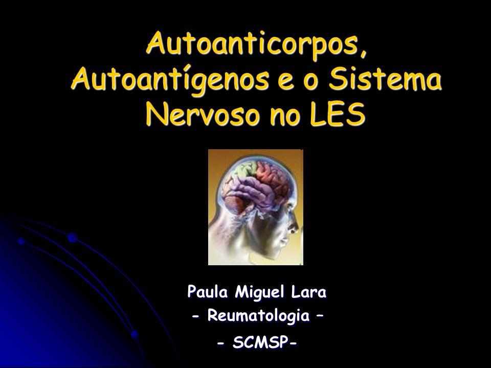 Autoanticorpos, Autoantígenos e o Sistema Nervoso no LES Paula Miguel Lara - Reumatologia – - SCMSP-