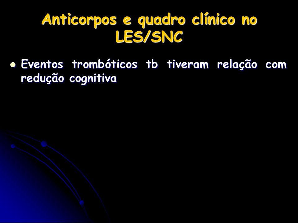 Anticorpos e quadro clínico no LES/SNC Eventos trombóticos tb tiveram relação com redução cognitiva Eventos trombóticos tb tiveram relação com redução