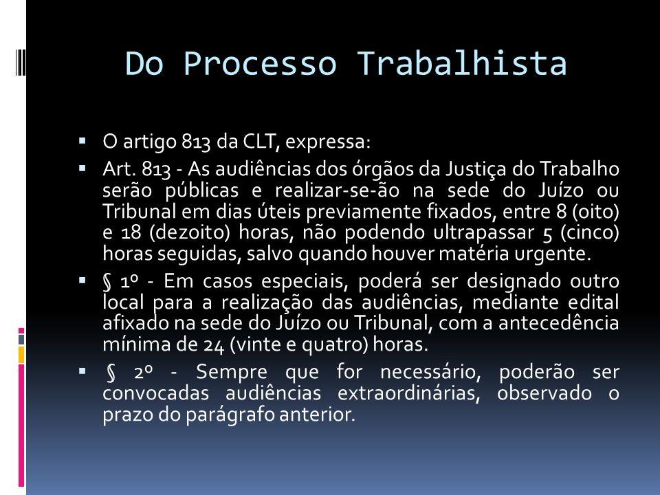 Do Processo Trabalhista O artigo 813 da CLT, expressa: Art. 813 - As audiências dos órgãos da Justiça do Trabalho serão públicas e realizar-se-ão na s
