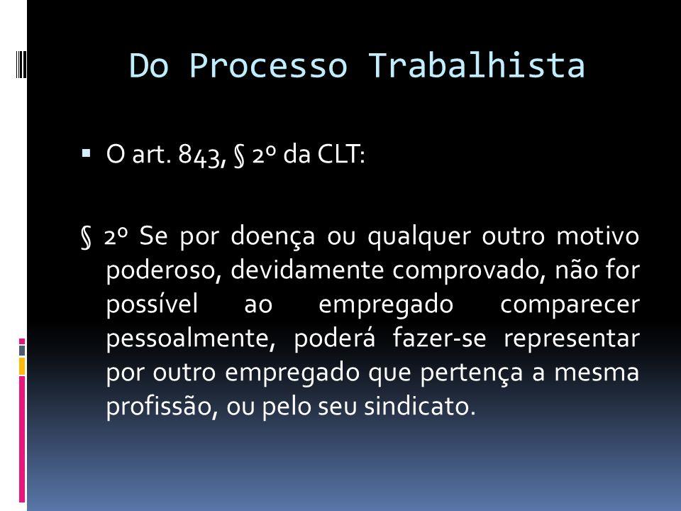 Do Processo Trabalhista O art. 843, § 2º da CLT: § 2º Se por doença ou qualquer outro motivo poderoso, devidamente comprovado, não for possível ao emp