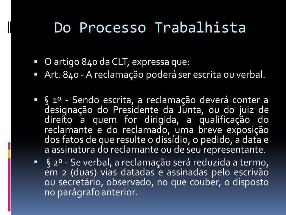 Do Processo Trabalhista O artigo 840 da CLT, expressa que: Art. 840 - A reclamação poderá ser escrita ou verbal. § 1º - Sendo escrita, a reclamação de