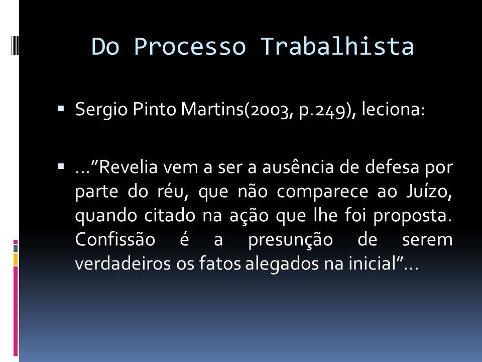 Do Processo Trabalhista Sergio Pinto Martins(2003, p.249), leciona:...Revelia vem a ser a ausência de defesa por parte do réu, que não comparece ao Ju