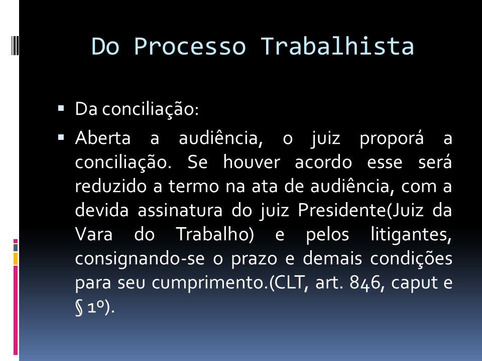Do Processo Trabalhista Da conciliação: Aberta a audiência, o juiz proporá a conciliação. Se houver acordo esse será reduzido a termo na ata de audiên