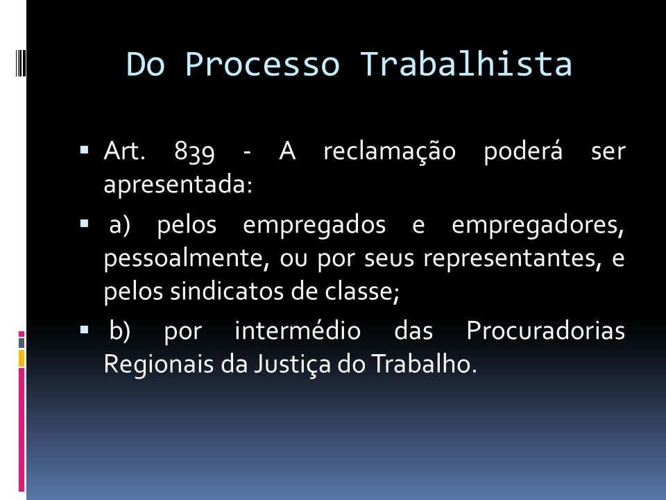 Do Processo Trabalhista Art. 839 - A reclamação poderá ser apresentada: a) pelos empregados e empregadores, pessoalmente, ou por seus representantes,