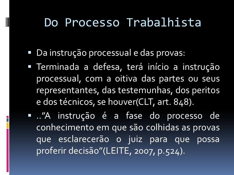 Do Processo Trabalhista Da instrução processual e das provas: Terminada a defesa, terá início a instrução processual, com a oitiva das partes ou seus